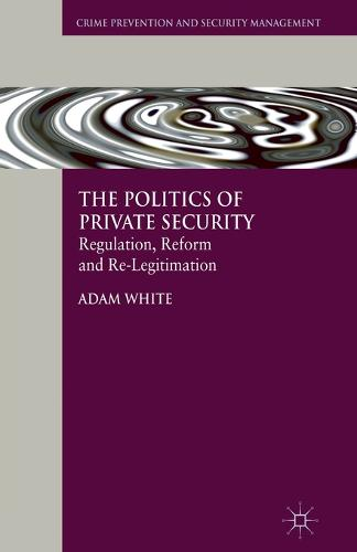 The Politics of Private Security: Regulation, Reform and Re-Legitimation - Crime Prevention and Security Management (Paperback)