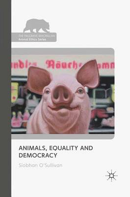 Animals, Equality and Democracy - The Palgrave Macmillan Animal Ethics Series (Paperback)