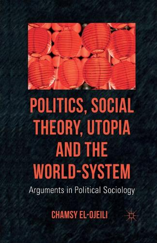 Politics, Social Theory, Utopia and the World-System: Arguments in Political Sociology (Paperback)