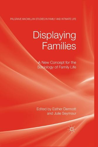 Displaying Families: A New Concept for the Sociology of Family Life - Palgrave Macmillan Studies in Family and Intimate Life (Paperback)