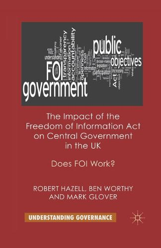 The Impact of the Freedom of Information Act on Central Government in the UK: Does FOI Work? - Understanding Governance (Paperback)