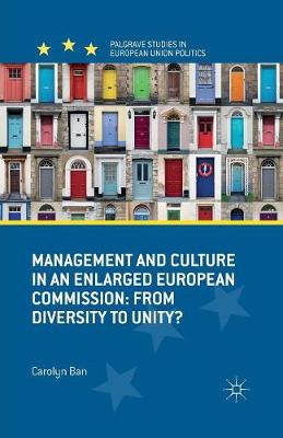 Management and Culture in an Enlarged European Commission: From Diversity to Unity? - Palgrave Studies in European Union Politics (Paperback)