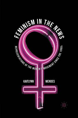 Feminism in the News: Representations of the Women's Movement Since the 1960s (Paperback)