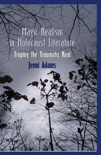 Magic Realism in Holocaust Literature: Troping the Traumatic Real (Paperback)