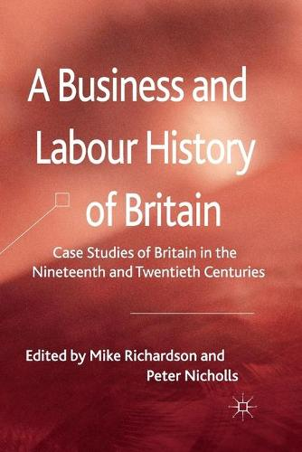 A Business and Labour History of Britain: Case studies of Britain in the Nineteenth and Twentieth Centuries (Paperback)