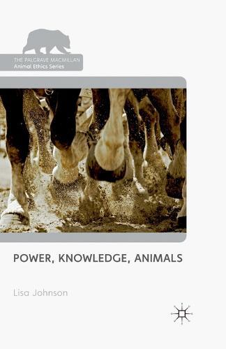 Power, Knowledge, Animals - The Palgrave Macmillan Animal Ethics Series (Paperback)