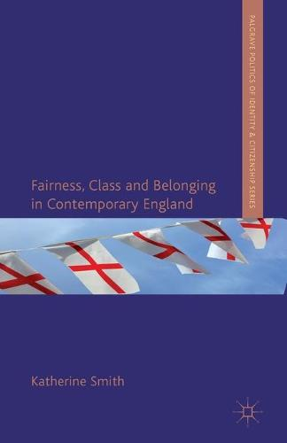 Fairness, Class and Belonging in Contemporary England - Palgrave Politics of Identity and Citizenship Series (Paperback)