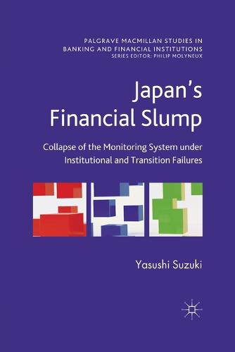 Japan's Financial Slump: Collapse of the Monitoring System under Institutional and Transition Failures - Palgrave Macmillan Studies in Banking and Financial Institutions (Paperback)