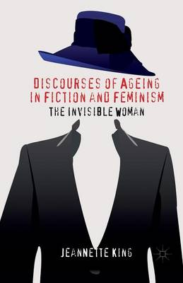 Discourses of Ageing in Fiction and Feminism: The Invisible Woman (Paperback)