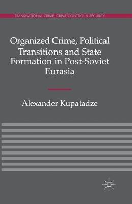 Organized Crime, Political Transitions and State Formation in Post-Soviet Eurasia - Transnational Crime, Crime Control and Security (Paperback)