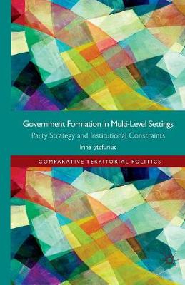 Government formation in Multi-Level Settings: Party Strategy and Institutional Constraints - Comparative Territorial Politics (Paperback)