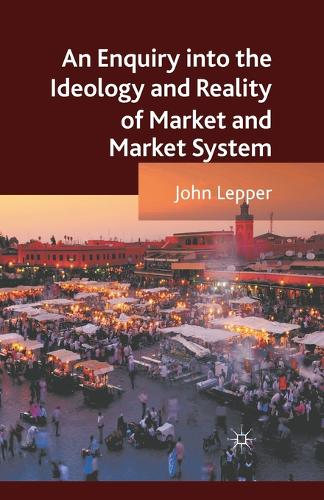 An Enquiry into the Ideology and Reality of Market and Market System (Paperback)