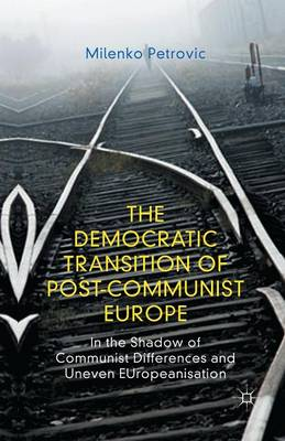 The Democratic Transition of Post-Communist Europe: In the Shadow of Communist Differences and Uneven EUropeanisation (Paperback)