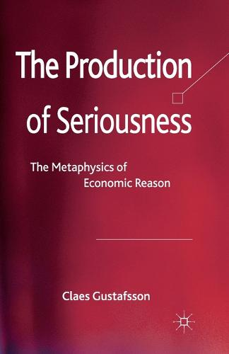 The Production of Seriousness: The Metaphysics of Economic Reason (Paperback)
