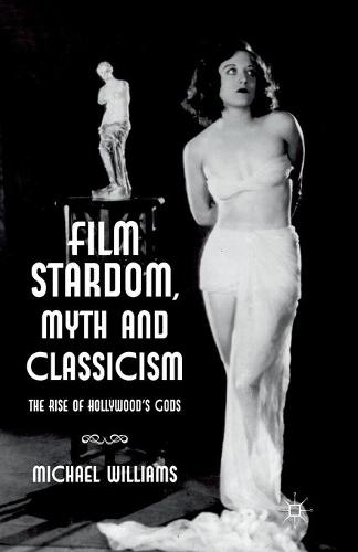 Film Stardom, Myth and Classicism: The Rise of Hollywood's Gods (Paperback)