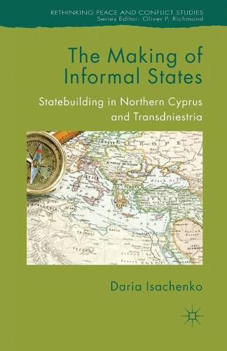 The Making of Informal States: Statebuilding in Northern Cyprus and Transdniestria - Rethinking Peace and Conflict Studies (Paperback)
