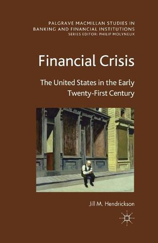 Financial Crisis: The United States in the Early Twenty-First Century - Palgrave Macmillan Studies in Banking and Financial Institutions (Paperback)