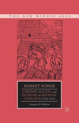 Market Power: Lordship, Society, and Economy in Medieval Catalonia (1276-1313) - The New Middle Ages (Paperback)