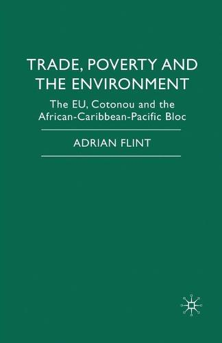 Trade, Poverty and The Environment: The EU, Cotonou and the African-Caribbean-Pacific Bloc (Paperback)