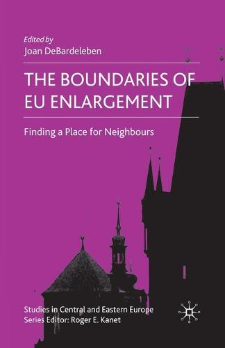 The Boundaries of EU Enlargement: Finding a Place for Neighbours - Studies in Central and Eastern Europe (Paperback)