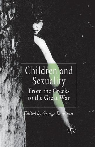 Children and Sexuality: From the Greeks to the Great War - Palgrave Studies in the History of Childhood (Paperback)
