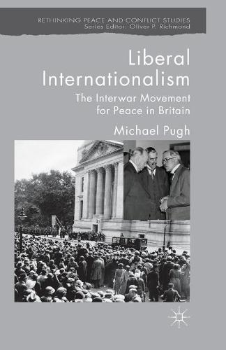 Liberal Internationalism: The Interwar Movement for Peace in Britain - Rethinking Peace and Conflict Studies (Paperback)