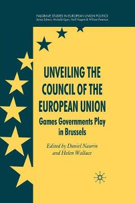 Unveiling the Council of the European Union: Games Governments Play in Brussels - Palgrave Studies in European Union Politics (Paperback)