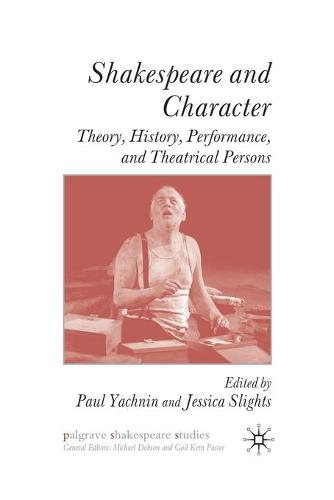Shakespeare and Character: Theory, History, Performance and Theatrical Persons - Palgrave Shakespeare Studies (Paperback)