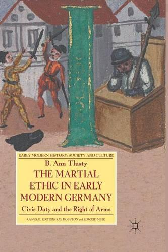 The Martial Ethic in Early Modern Germany: Civic Duty and the Right of Arms - Early Modern History: Society and Culture (Paperback)