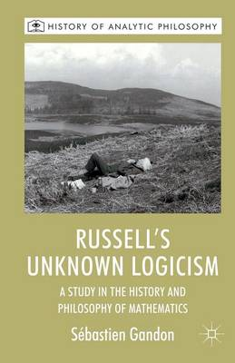 Russell's Unknown Logicism: A Study in the History and Philosophy of Mathematics - History of Analytic Philosophy (Paperback)