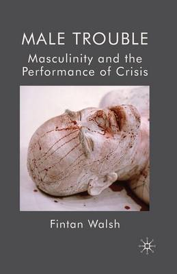 Male Trouble: Masculinity and the Performance of Crisis (Paperback)