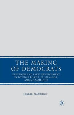 The Making of Democrats: Elections and Party Development in Postwar Bosnia, El Salvador, and Mozambique (Paperback)