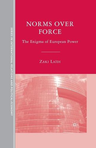 Norms over Force: The Enigma of European Power - The Sciences Po Series in International Relations and Political Economy (Paperback)