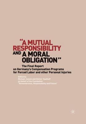 """A Mutual Responsibility and a Moral Obligation"": The Final Report on Germany's Compensation Programs for Forced Labor and other Personal Injuries (Paperback)"