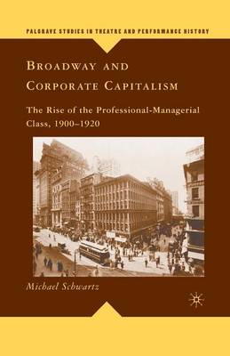 Broadway and Corporate Capitalism: The Rise of the Professional-Managerial Class, 1900-1920 - Palgrave Studies in Theatre and Performance History (Paperback)