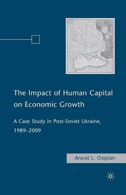 The Impact of Human Capital on Economic Growth: A Case Study in Post-Soviet Ukraine, 1989-2009 (Paperback)
