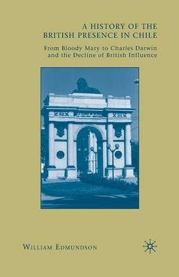 A History of the British Presence in Chile: From Bloody Mary to Charles Darwin and the Decline of British Influence (Paperback)