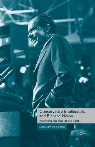 Conservative Intellectuals and Richard Nixon: Rethinking the Rise of the Right (Paperback)
