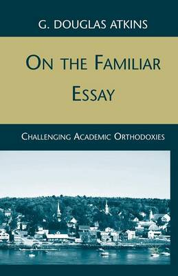 On the Familiar Essay: Challenging Academic Orthodoxies (Paperback)