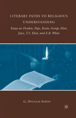 Literary Paths to Religious Understanding: Essays on Dryden, Pope, Keats, George Eliot, Joyce, T.S. Eliot, and E.B. White (Paperback)