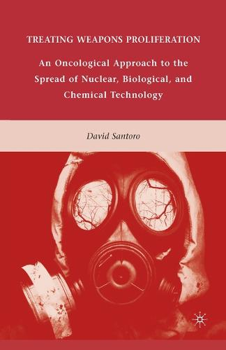 Treating Weapons Proliferation: An Oncological Approach to the Spread of Nuclear, Biological, and Chemical Technology (Paperback)