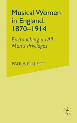 Musical Women in England, 1870-1914: Encroaching on All Man's Privileges (Paperback)