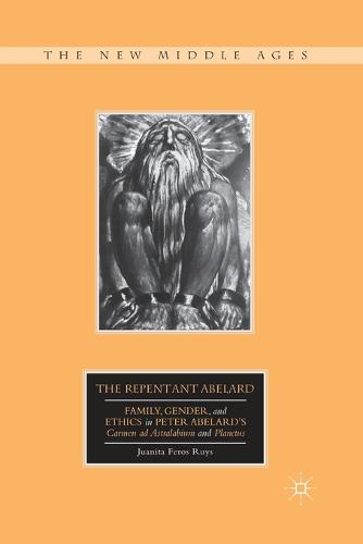 The Repentant Abelard: Family, Gender, and Ethics in Peter Abelard's Carmen ad Astralabium and Planctus - The New Middle Ages (Paperback)