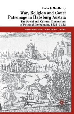 War, Religion and Court Patronage in Habsburg Austria: The Social and Cultural Dimensions of Political Interaction, 1521-1622 - Studies in Modern History (Paperback)