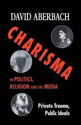 Charisma in Politics, Religion and the Media: Private Trauma, Public Ideals (Paperback)