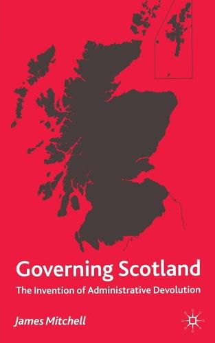 Governing Scotland: The Invention of Administrative Devolution (Paperback)