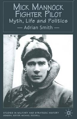 Mick Mannock, Fighter Pilot: Myth, Life and Politics - Studies in Military and Strategic History (Paperback)