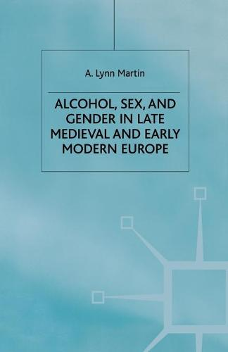 Alcohol, Sex and Gender in Late Medieval and Early Modern Europe - Early Modern History: Society and Culture (Paperback)
