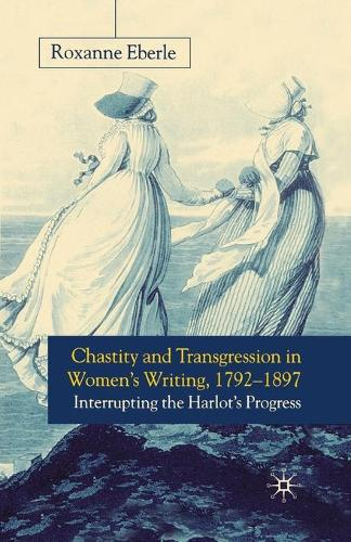 Chastity and Transgression in Women's Writing, 1792-1897: Interrupting the Harlot's Progress (Paperback)
