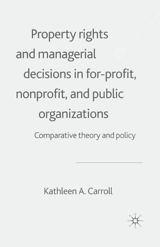 Property Rights and Managerial Decisions in For-profit, Non-profit and Public Organizations: Comparative Theory and Policy (Paperback)
